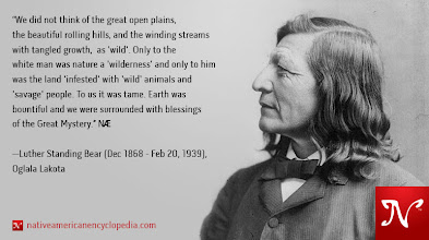 Photo: We did not think of the great open plains, the beautiful rolling hills, and the winding streams with tangled growth, as 'wild'. Only to the white man was nature a 'wilderness' and only to him was the land 'infested' with 'wild' animals and 'savage' people. To us it was tame. Earth was bountiful and we were surrounded with blessings of the Great Mystery. —Luther Standing Bear (Dec 1868 - Feb 20, 1939), Oglala Lakota