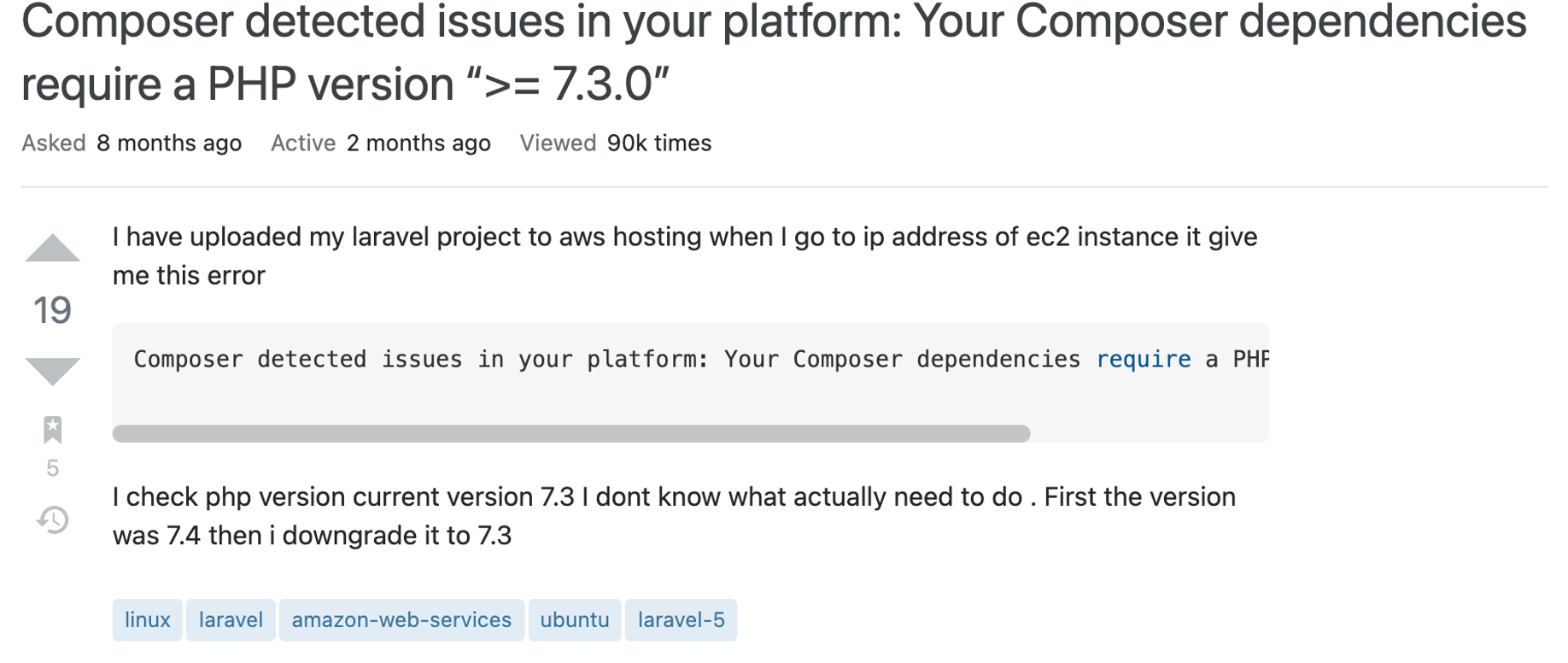 """Question text reads: I have uploaded my laravel project to aws hosting when I go to ip address of ec2 instance it give me this error  Composer detected issues in your platform: Your Composer dependencies require a PHP version """">= 7.3.0"""".  I check php version current version 7.3 I dont know what actually need to do . First the version was 7.4 then i downgrade it to 7.3"""