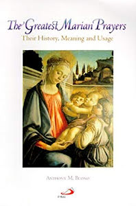 THE GREATEST MARIAN PRAYERS: THEIR HISTORY, MEANING AND USAGE