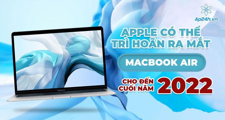 MacBook Air có thể sẽ ra mắt muộn vào cuối năm 2022