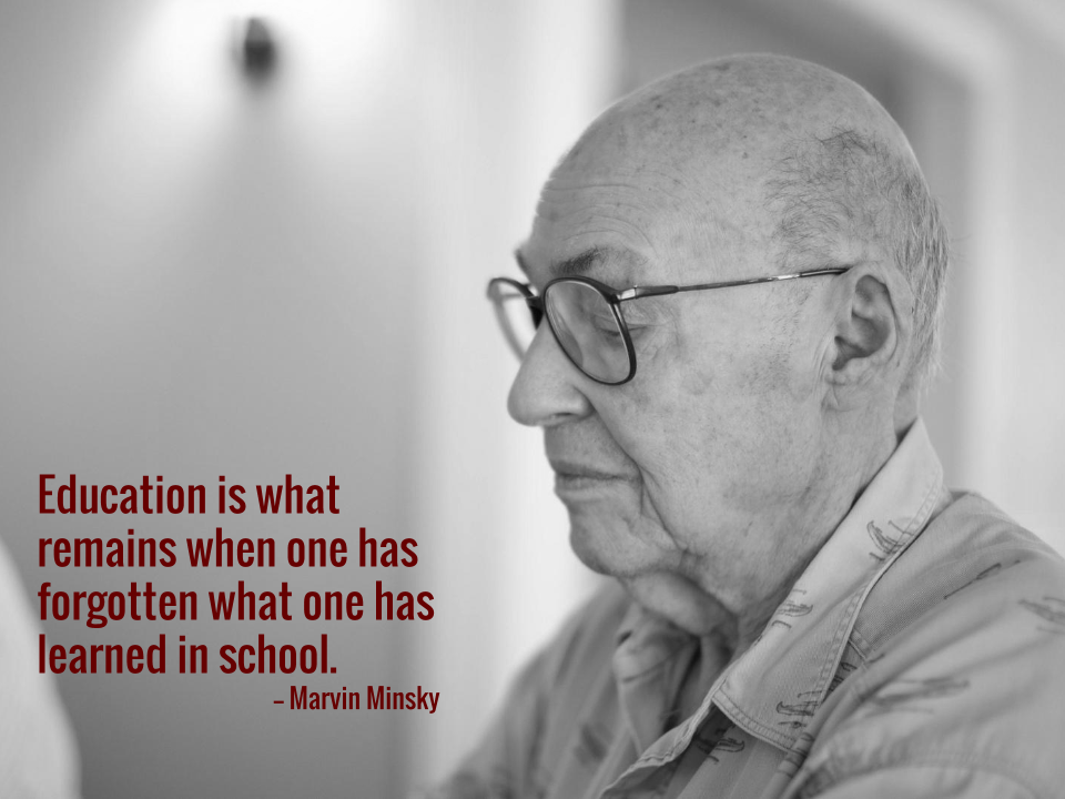 Education is what remains when one has forgotten what one has learned in school. -- Marvin Minsky