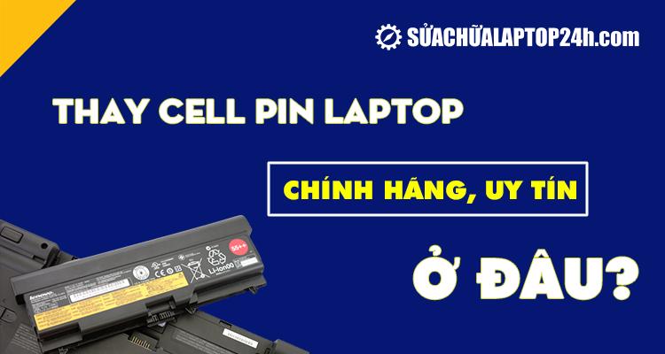 Thay cell pin laptop chính hãng, uy tín ở đâu?