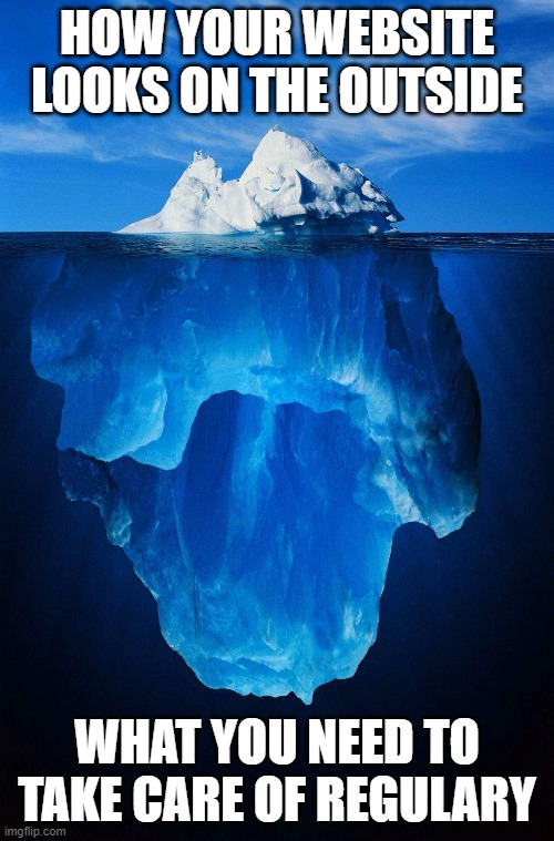 iceberg where the visible apex is how your website looks like, and the part under the water is representing what you need to take care of regularly