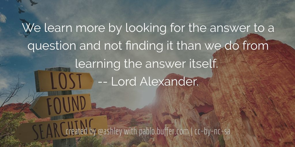 We learn more by looking for the answer to a question and not finding it than we do from learning the answer itself. -- Lord Alexander.