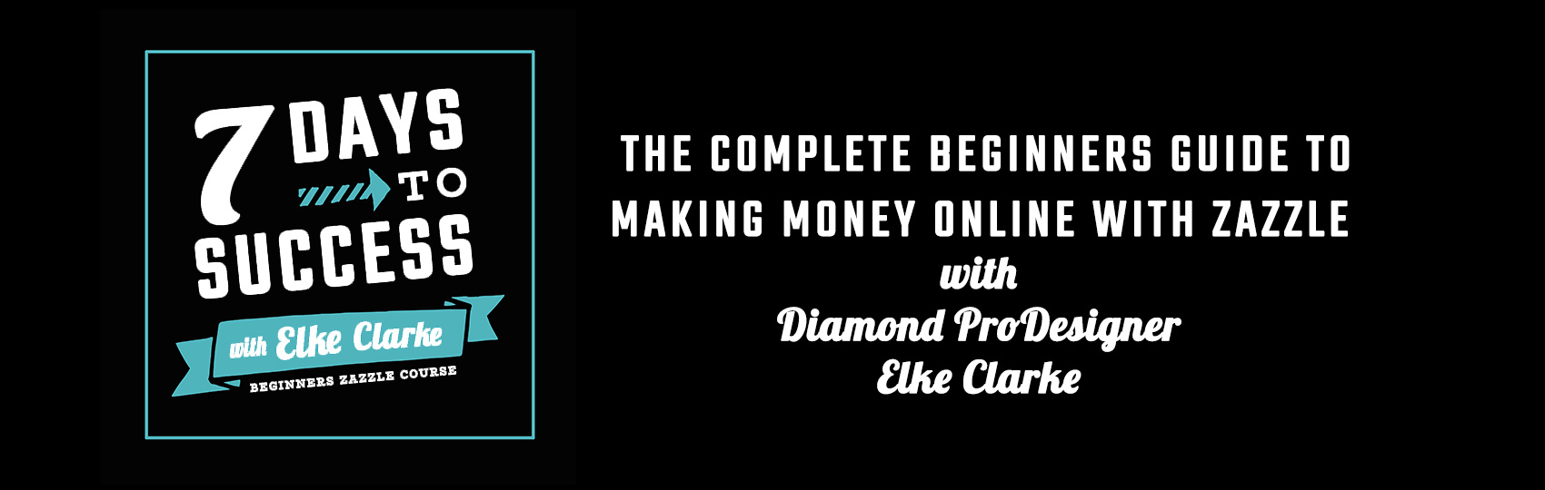 Header Banner for 7 Days to Success a Beginners Course on How to Make Money Online with Zazzle by Diamond ProDesigner Elke Clarke