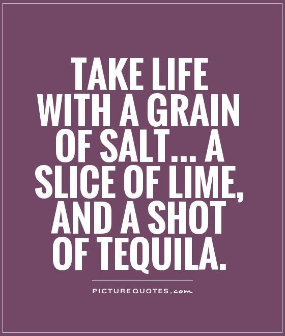 Take Life With A Grain Of Salt A Slice Of Lime And A Shot Of