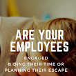 Are Your Employees Engaged, Biding Their Time or Planning Their Escape? — The Thriving Small Business