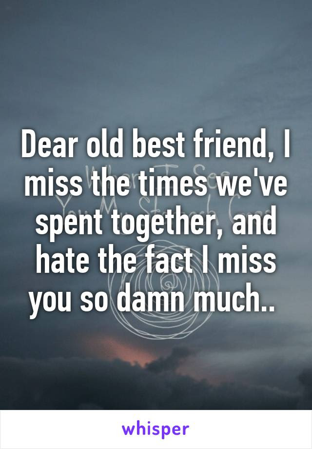 Dear Old Best Friend I Miss The Times Weve Spent Together And