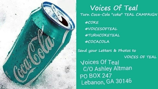 Coca-Cola: Hello, My name is Ashley I am the founder of Voices of Teal and we want coke to turn there products teal in September or in the very least add a teal ribbon to there products.