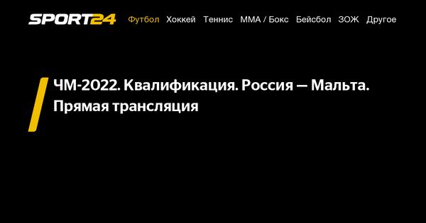 ЧМ-2022. Квалификация. Россия— Мальта. Прямая трансляция - 7 сентября 2021
