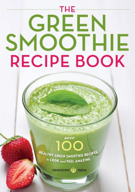 Green Smoothie Recipe Book Over 100 Healthy Green Smoothie Recipes To Look And Feel Amazing By Mendocino Press Paperback Barnes Noble