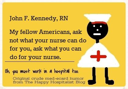 John F. Kennedy, RN.  My fellow Americans, ask not what your nurse can do for you, ask what you can do for your nurse ecard humor photo.