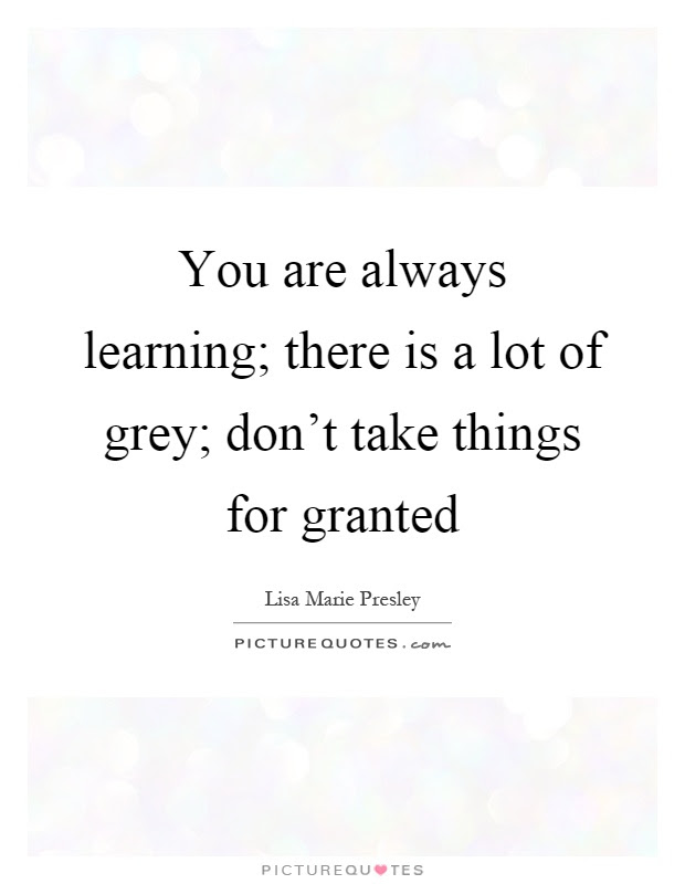 You Are Always Learning There Is A Lot Of Grey Dont Take
