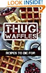 Thug Waffles: Waffle Recipes To Die F...