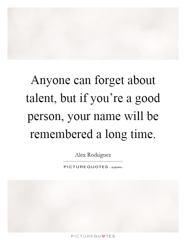 Anyone Can Forget About Talent But If Youre A Good Person
