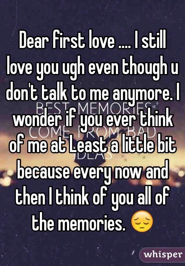 Dear First Love I Still Love You Ugh Even Though U Dont Talk
