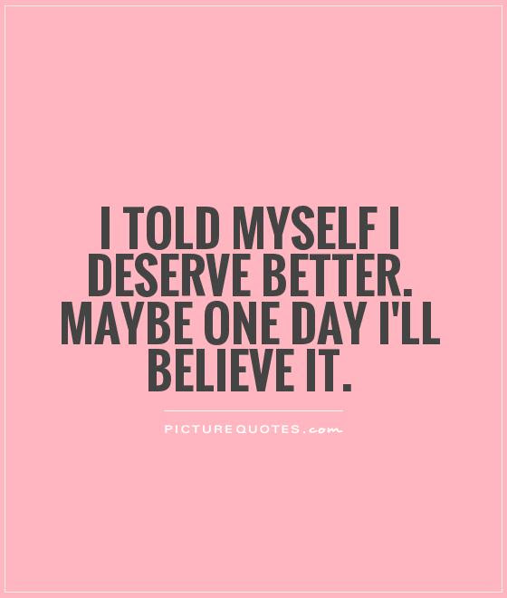 I Told Myself I Deserve Better Maybe One Day Ill Believe It