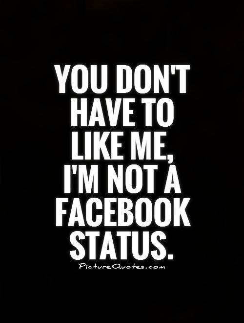 You Dont Have To Like Me Im Not A Facebook Status Picture Quotes