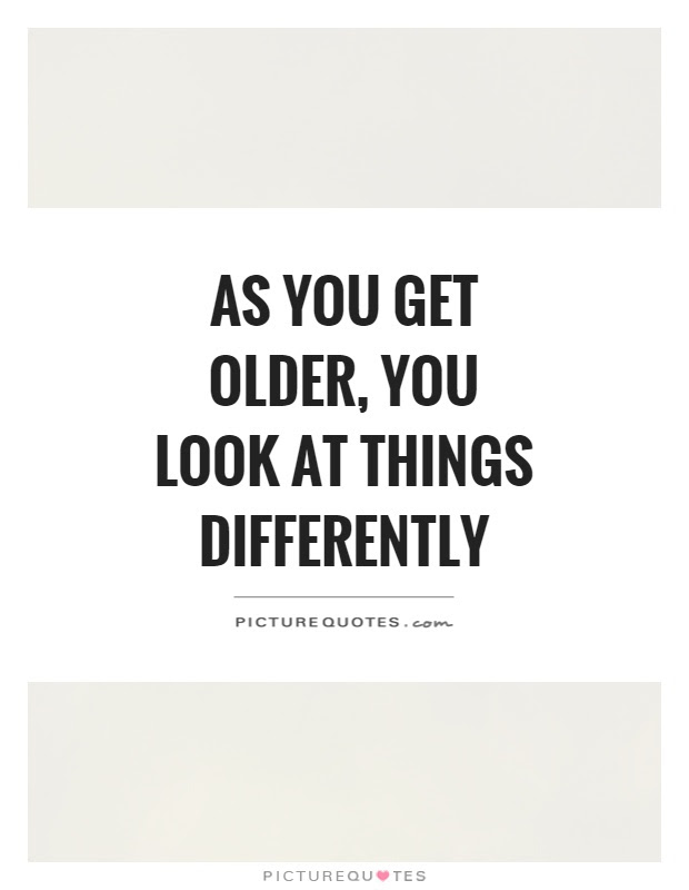 As You Get Older You Look At Things Differently Picture Quotes