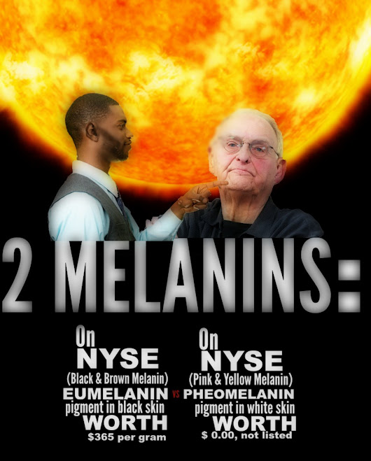 NYSE: Eumelanin (blacks) listed @ $365.00 per gram; Pheomelanin (white people) $0.00 (not listed); #eumelanin!