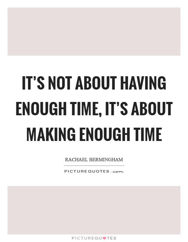 Its Not About Having Enough Time Its About Making Enough Time