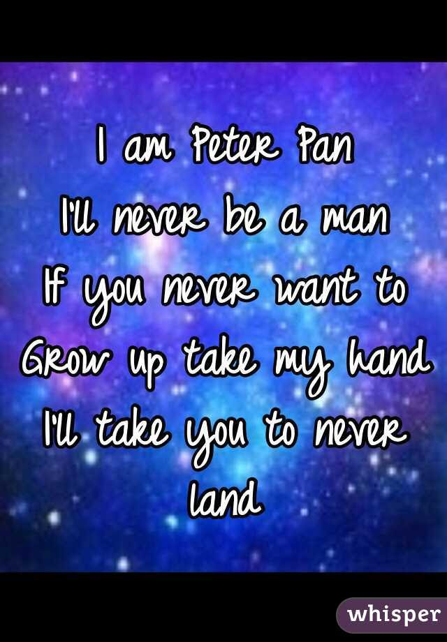 I Am Peter Pan Ill Never Be A Man If You Never Want To Grow