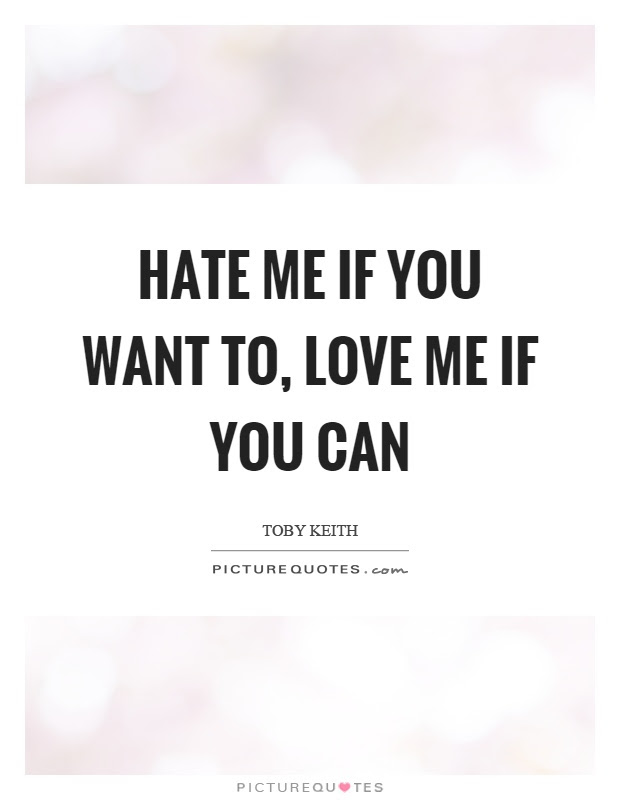 Hate Me If You Want To Love Me If You Can Picture Quotes