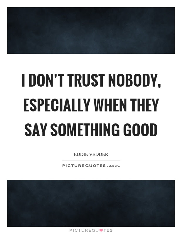 I Dont Trust Nobody Especially When They Say Something Good