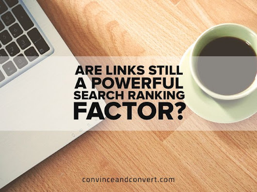 Are Links Still a Powerful Search Ranking Factor? | Convince and Convert: Social Media Consulting and Content Marketing Consulting