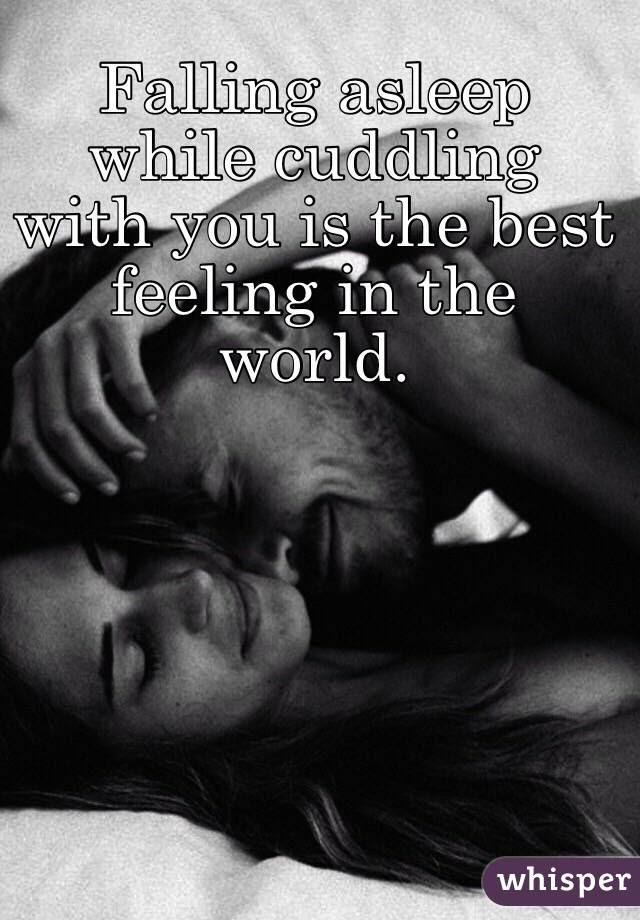 Falling Asleep While Cuddling With You Is The Best Feeling In The World