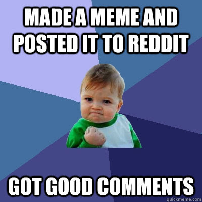Made A Meme And Posted It To Reddit Got Good Comments Success Kid