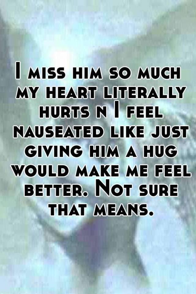 I Miss Him So Much My Heart Literally Hurts N I Feel Nauseated Like
