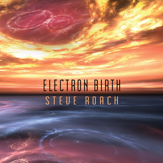 Electron Birth, by Steve Roach