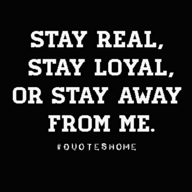 Stay Real Stay Loyal Or Stay Away From Me Pictures Photos And
