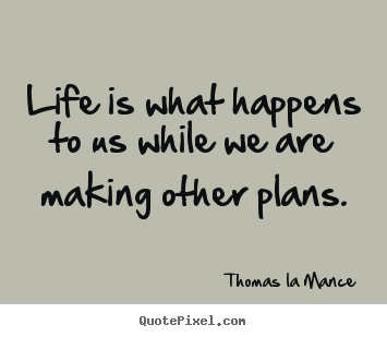 Life Is What Happens To Us While We Are Making Other Plans Thomas