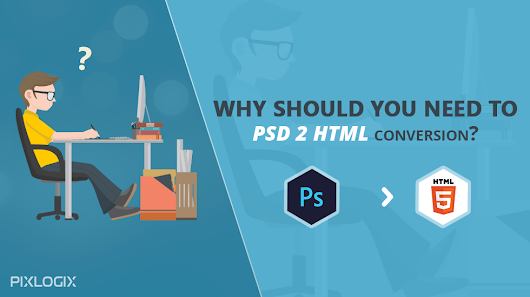 Why should you need to PSD to HTML conversion?