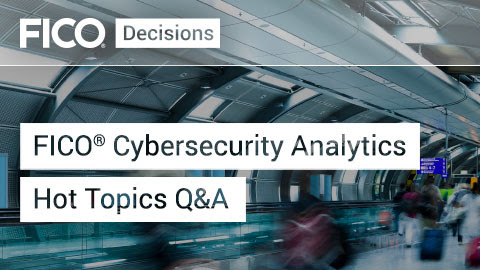FICO® Cyber Security Analytics Hot Topics Q&A