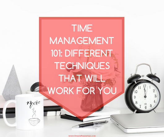 Time Management Techniques and Which Ones Will Work For You | SpikedParenting
