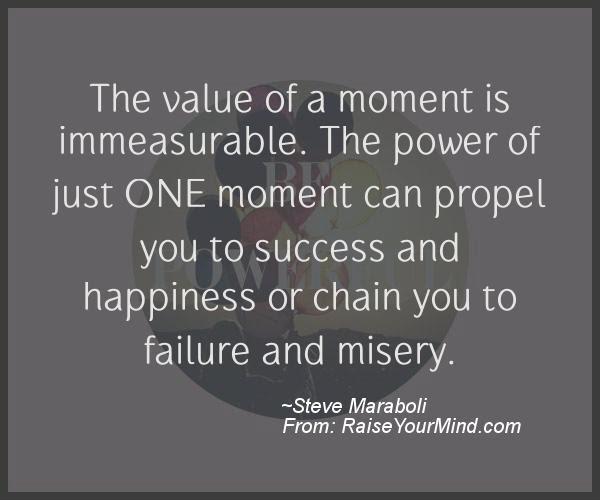 Motivational Inspirational Quotes The Value Of A Moment Is