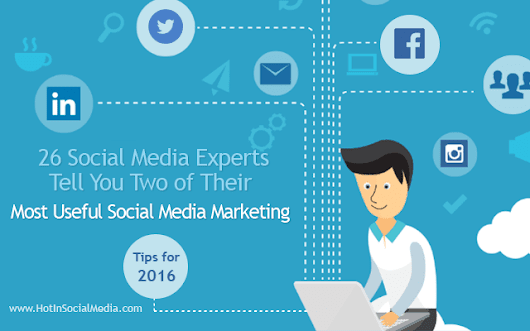 26 Social Media Experts Tell You Two of Their Most Useful Social Media Marketing Tips for 2016