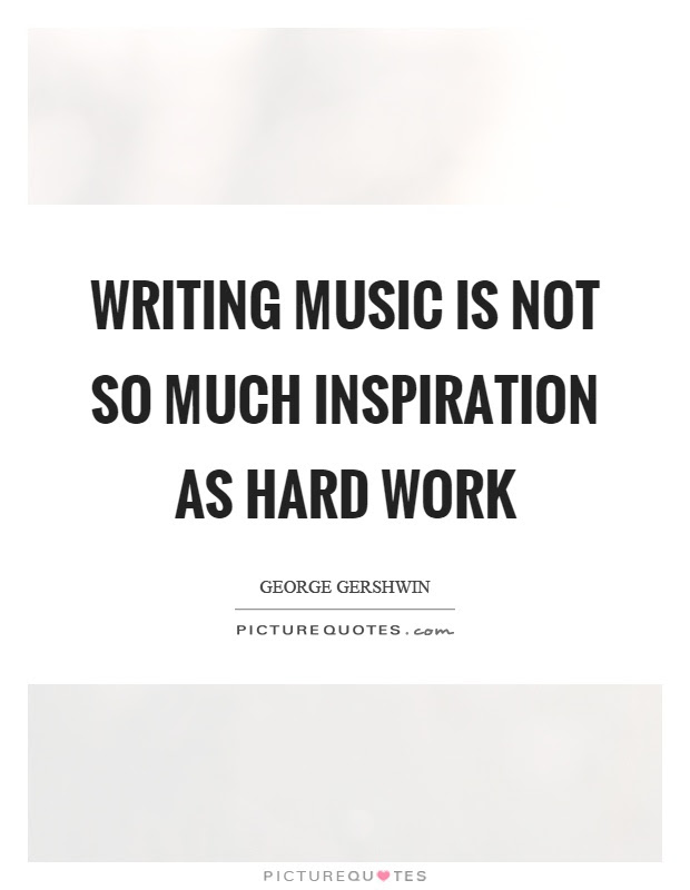 Writing Music Is Not So Much Inspiration As Hard Work Picture Quotes