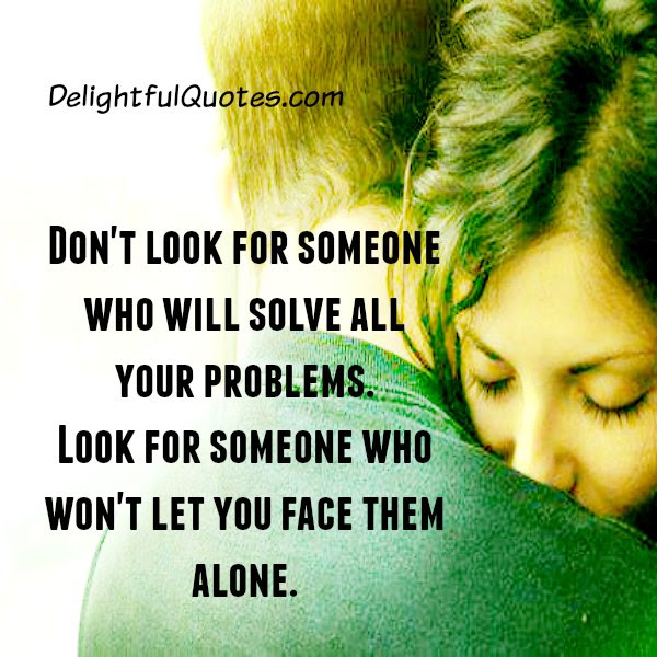 Dont Look For Someone Who Will Solve All Your Problems Delightful