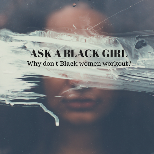 Ask A Black Girl: Why Don't Black Women Workout? - Black Girls Allowed