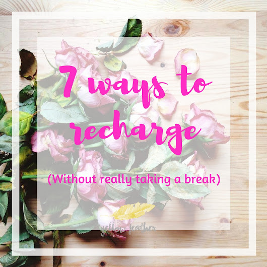 Bits & Pieces: 7 ways to recharge (without really taking a break) - Yellow Feather