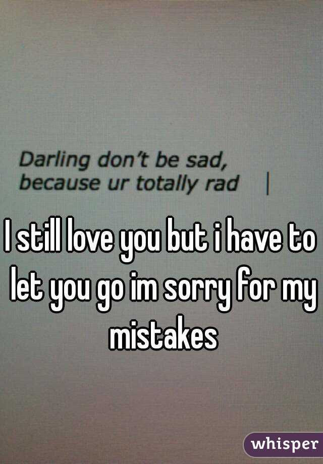 I Still Love You But I Have To Let You Go Im Sorry For My Mistakes