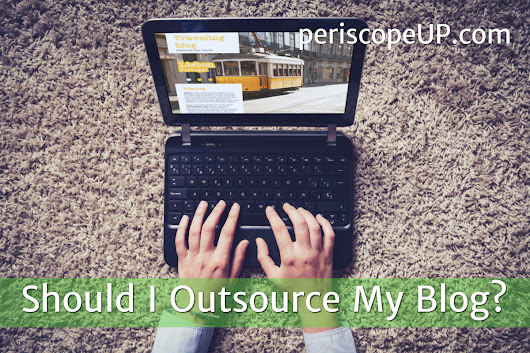 Should I Outsource My Blog? - periscopeUP