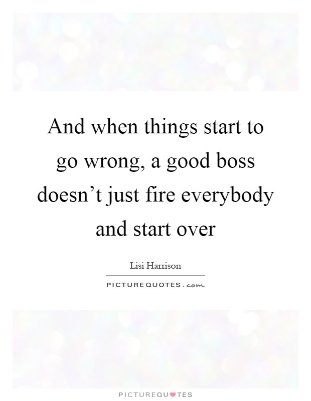 And When Things Start To Go Wrong A Good Boss Doesnt Just Fire