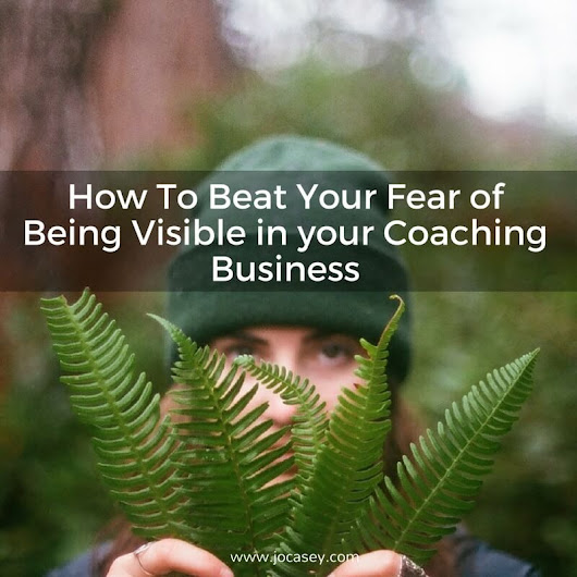 How To Beat Your Fear of Being Visible - Jo Casey