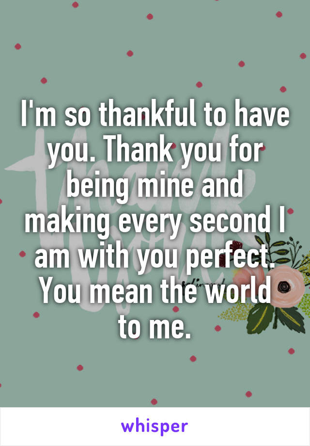 Im So Thankful To Have You Thank You For Being Mine And Making