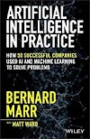 Artificial Intelligence in Practice: How 50 Successful Companies Used AI and Machine Learning to Solve Problems by Bernard Marr — Book Review